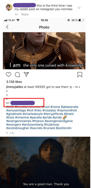 Instagram, Reddit, and Thank You: this is the third time I see  my reddit post on instagram you normies  3d Reply  e 38 %  ll PLAY  19:35  Photo  Tam  the only one cursed with knowledge  3.136 likes  jimmyjabbs at least WEEEE got to see them p - m  cr:  #b99 mbrooklyninenine #cool #noice #jakeperalta  #amysantiago #toit #nbc #rosadiaz #raymondholt  #ginalinetti #charlesboyle #terryjeffords #linetti  #toits #ninenine #peralta #pride #pride  #avengersmemes #thanos #avengersendgame  #avengers #andysamberg #hulahoop  #andrebraugher #secrets #cursed #joshbrolin  6. July  You are a good man. Thank you After calling out this Instagram account for using my Reddit post, they added me into the description.