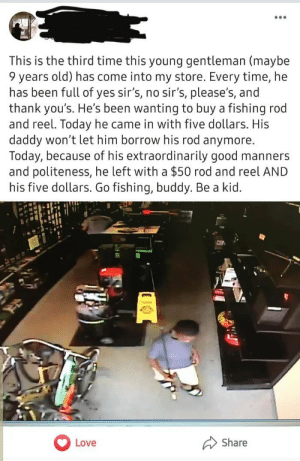 There are still good people out there via /r/wholesomememes https://ift.tt/2lhjvZz: This is the third time this young gentleman (maybe  9 years old) has come into my store. Every time, he  has been full of yes sir's, no sir's, please's, and  thank you's. He's been wanting to buy a fishing rod  and reel. Today he came in with five dollars. His  daddy won't let him borrow his rod anymore.  Today, because of his extraordinarily good manners  and politeness, he left with a $50 rod and reel AND  his five dollars. Go fishing, buddy. Be a kid.  Share  Love There are still good people out there via /r/wholesomememes https://ift.tt/2lhjvZz