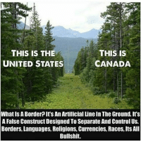 """Memes, Politics, and Sex: THIS IS THE  THIS IS  UNITED STATES  CANADA  What IS A Border It'SAn Artificial Line In The Ground. It's  A False Construct Designed ToSeparate And Control US.  Borders, Languages, Religions, Currencies, Races, ItsAll  Bullshit. I don't see how people can't or just won't understand this simple concept. We Are All One race living on one planet.. these elitist separate us through borders, religions, politics, sex, age when in reality we're all the same. Ever heard the saying """"divide and conquer""""? @Regrann from @chididdy26 - @Regrann from @cboi954_da_neter Regrann - regrann"""