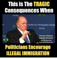 Memes, Immigration, and Cent: This is The TRAGIC  Consequences When  cis.org  Center for immigration Studie  cis.org  Thomas Homan,  Deputy Director  Immigration and  Customs Enforcement  Cent  Politicians Encourage  ILLEGAL IMMIGRATION This is what happens when politicians encourage illegal immigration.