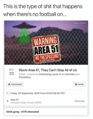 Valley: This is the type of shit that happens  when there's no football on...  NFL MEMES  WARNING  AREA 51  NO TRESPASSING  BEYOND THIS POINT  SEPT  Storm Area 51, They Can't Stop All of Us  20  Public Hosted by Shitposting cause im in shambles and  SmyleeKun  Interested  Invite  Friday, 20 September 2019 from 03:00-06:00 PDT  Area 51  Amargosa Valley, Nevada 20908  Show map  404K going 417K interested