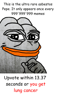 <p>another super rare pepe</p>: This is the ultra rare asbestos  Pepe. It only appears once every  999'999'999 memes  Upvote within 13.37  seconds or you get  una cancer <p>another super rare pepe</p>
