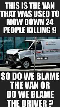 Rental: THIS IS THE VAN  THAT WAS USED TO  MOW DOWN 24  PEOPLE KILLING 9  31800-9Y RYDER  www 'rder com  derTruck Rental & Leasi  MIKE RILLING  SO DO WE BLAME  THE VAN OR  DO WE BLAME  THE DRIVER?