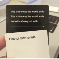 David Cameron, World, and Dank Memes: This is the way the world ends  This is the way the world ends  Not with a bang but with  David Cameron.
