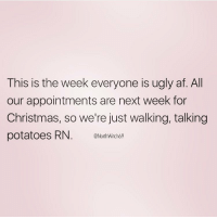 So relatable from my girl @northwitch69 ❤️ FOLLOW @northwitch69 @northwitch69 @northwitch69 @northwitch69: This is the week everyone is ugly af. All  our appointments are next week for  Christmas, so we're just walking, talking  potatoes RN  @North Witch69 So relatable from my girl @northwitch69 ❤️ FOLLOW @northwitch69 @northwitch69 @northwitch69 @northwitch69