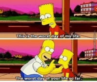We could all learn a little something from Homer.: This is the  worst day of my life.  The worst day of your life so far. We could all learn a little something from Homer.