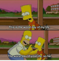 the worst day of my life: This is the worst day of my life.  The worst day of your life, so far.