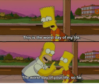 Motivational: This is the worst day of my life  The worst day of your life, so far. Motivational