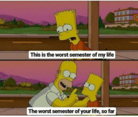 Life, The Worst, and Tumblr: This is the worst semester of my life  ABA  The worst semester of your life, so far @studentlifeproblems