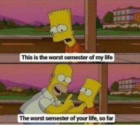 Life, The Worst, and This: This is the worst semester of my life  The worst semester of your life, so far