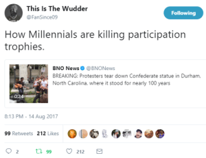 Anaconda, News, and Millennials: This Is The Wudder  @FanSince09  Following  How Millennials are killing participation  trophies.  BNO News @BNONews  BREAKING: Protesters tear down Confederate statue in Durham.  North Carolina, where it stood for nearly 100 years  0:24  8:13 PM - 14 Aug 2017  99 Retweets 212 Likes Millennials gonna do what millennials gonna do
