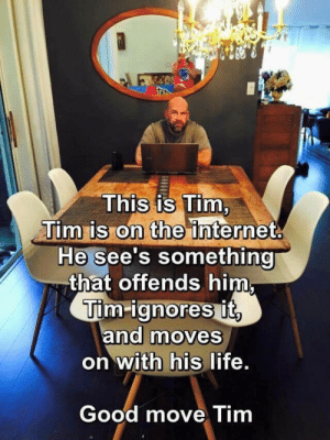"angstbotfic:  sleepydumpling:  kick-in-des-moines:  kuroba101:  slappedyak:  notbrokejustspent:  Dear tumblr consider this  Tim sees a racist slur being used in the youtube comments section. He ignores it, and moves on with his life. Tim watches a bulletin on the news about a transwoman violently assaulted in her home. He ignores it, and moves on with his life.    Tim hears an employee at work using homophobic language at a gay co-worker. He ignores it, and moves on with his life.    Tim sees a woman getting verbally harassed by a group of men on the street on his way to work. He ignores it, and moves on with his life. Tim can ignore it because his life isn't dominated by things like racism, sexism, homophobia or transphobia.  Silence. Is. Compliance.   Fuck you Tim. You can try to make the world a better place.  It's funny because people who say that don't think it's reasonable to get offended by rape jokes or transphobic jokes but then will have tantrums over jokes about white men.  I'm glad someone addressed this.  well that escalated quickly.  lots of slippage here between ""offense"" and ""inequality and/or violence.""  Category A: if it JUST offends you, like someone's taste in tsatskes might offend you, make like Elsa and let it go.  Category B: if it is actively perpetuating harm, particularly to minoritized populations, say something.  people who get pissed about ""SJWs"" think B things are A things, are just personal taste things, and therefore that people who react as if they are B things are overreacting. that's a problem. and maybe that's what this post was about, saying A but actually what they were talking about is B. but what it looks like in the reblog chain is taking an A thing and treating it like a B thing. and that causes problems of its own (though less severe, obviously, in the grand scheme of things).  : This is Tim  Tim is on the internet  He see's something  that offends himm  Tim-ignores it  ana moves  on WIth his life  Good move Tim angstbotfic:  sleepydumpling:  kick-in-des-moines:  kuroba101:  slappedyak:  notbrokejustspent:  Dear tumblr consider this  Tim sees a racist slur being used in the youtube comments section. He ignores it, and moves on with his life. Tim watches a bulletin on the news about a transwoman violently assaulted in her home. He ignores it, and moves on with his life.    Tim hears an employee at work using homophobic language at a gay co-worker. He ignores it, and moves on with his life.    Tim sees a woman getting verbally harassed by a group of men on the street on his way to work. He ignores it, and moves on with his life. Tim can ignore it because his life isn't dominated by things like racism, sexism, homophobia or transphobia.  Silence. Is. Compliance.   Fuck you Tim. You can try to make the world a better place.  It's funny because people who say that don't think it's reasonable to get offended by rape jokes or transphobic jokes but then will have tantrums over jokes about white men.  I'm glad someone addressed this.  well that escalated quickly.  lots of slippage here between ""offense"" and ""inequality and/or violence.""  Category A: if it JUST offends you, like someone's taste in tsatskes might offend you, make like Elsa and let it go.  Category B: if it is actively perpetuating harm, particularly to minoritized populations, say something.  people who get pissed about ""SJWs"" think B things are A things, are just personal taste things, and therefore that people who react as if they are B things are overreacting. that's a problem. and maybe that's what this post was about, saying A but actually what they were talking about is B. but what it looks like in the reblog chain is taking an A thing and treating it like a B thing. and that causes problems of its own (though less severe, obviously, in the grand scheme of things)."