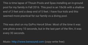 Copy write free: This is time lapse of Thouin Pools and Spas installing an in-ground  pool for my family in Fall 2016. This pool is an 18x36 with a shallow  end of 3 feet and a deep end of 5 feet. I have four kids and this  seemed more practical for our family vs a diving pool.  This was shot on my GoPro Hero4 Silver. Most of the time it was  one photo every 10 seconds, but in the last part of the film, it was  every 30 seconds.  Music: http://www.bensound.com (copy write free) Copy write free
