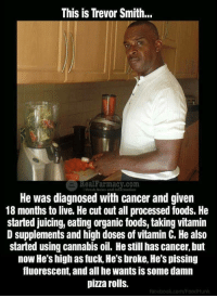 "Facebook, Memes, and News: This is Trevor Smith...  Real ar macy.com  He was diagnosed with cancer and given  18 months to live. He cut out all processed foods. He  started juicing, eating organic foods, taking vitamin  D supplements and high doses of vitamin C. He also  started using cannabis oil. He still has cancer, but  now He's high as fuck, He's broke, He's pissing  fluorescent, and all he wants is some damn  pizza rolls.  SFresh News and Information  facebook.com/FoodHunk <p>Uplifting shit via /r/memes <a href=""https://ift.tt/2Iksyma"">https://ift.tt/2Iksyma</a></p>"