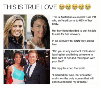 "Beautiful, cnn.com, and Life: THIS IS TRUE LOVE tO  This is Australian ex-model Turia Pitt  who suffered burns to 65% of her  body.  Her boyfriend decided to quit his job  to care for her recovery.  In an interview for CNN they asked  him:  ""Did you at any moment think about  leaving her and hiring someone to  take care of her and moving on with  your life?""  His reply touched the world:  ""I married her soul, her character,  and she's the only woman that will  continue to fulfill my dreams."" I genuinely wonder how many conditions people have in their relationship with their partner. Is it true unconditional love or are their conditions that limit what the relationship is based on? Outside of wondering that this is absolutely beautiful and I'm grateful that people like this exist. Gives me hope. standup911 - Event page @_meetingoftheminds Back up - @_standup911"