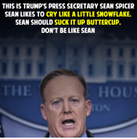 sean: THIS IS TRUMP'S PRESS SECRETARY SEAN SPICER  SEAN LIKES TO CRY LIKE A LITTLE SNOWFLAKE.  SEAN SHOULD SUCK IT UP BUTTERCUP.  DON'T BE LIKE SEAN