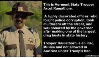 Good. ACAB 1312 FTP OMERTA: This is Vermont State Trooper  Arcot Ramathorn.  A highly decorated officer who  fought police corruption, took  murderers off the street, and  was honored by the governor  after making one of the largest  drug busts in state history.  Trooper Ramathorn is an Iraqi  Muslim and not allowed in  America under Trump's ban. Good. ACAB 1312 FTP OMERTA