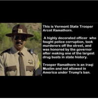 """Memes, Vermont, and Iraqi: This is Vermont State Trooper  Arcot Ramathorn.  A highly decorated officer who  fought police corruption, took  murderers off the street, and  was honored by the governor  after making one of the largest  drug busts in state history.  Trooper Ramathorn is an Iraqi  Muslim and not allowed in  America under Trump's ban. There are so many """"small"""" heroes who saved and positively influenced so many lives that wouldn't be allowed in this """"accepting country of the free"""" under Trump. dumptrump stopracism stopmuslimban stopmuslimhate stopislamophobia stopwar stoptrump spreadlove"""