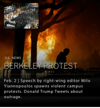 "Donald Trump, Memes, and Ignition: THIS IS WAR  U.S. NEWS  BERKELEY PROTEST  Feb. 2 Speech by right-wing editor Milo  Yiannopoulos spawns violent campus  protests. Donald Trump Tweets about  outrage. A speech by Milo Yiannopoulos, a conservative and controversial Breitbart News writer, was canceled at UC Berkeley on Wednesday due to violent protests by demonstrators that ignited a fire in a campus courtyard and caused thousands of dollars' worth of damage. Some of the protestors threw metal barricades and smashed windows. It is estimated that 1,500 people had gathered outside of the student union where Yiannopoulos was scheduled to speak. Police clashed with protesters, and much of the university was placed on lockdown. _ President Trump tweeted Thursday morning ""If U.C. Berkeley does not allow free speech and practices violence on innocent people with a different point of view - NO FEDERAL FUNDS?"""