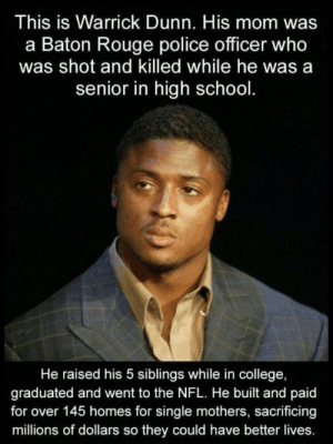 College, Memes, and Nfl: This is Warrick Dunn. His mom was  a Baton Rouge police officer who  was shot and killed while he was a  senior in high school.  He raised his 5 siblings while in college,  graduated and went to the NFL. He built and paid  for over 145 homes for single mothers, sacrificing  millions of dollars so they could have better lives. https://t.co/zCBv7qPeLQ