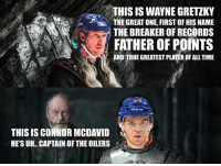 For all you GOT fans that saw last nights episode...🤴⚔️👸: THIS IS WAYNE GRETZKY  THE GREAT ONE, FIRST OF HIS NAME  THE BREAKER OF RECORDS  FATHER OF POINTS  AND TRUE GREATEST PLAYER OF ALL TIME  THIS IS CONNOR MCDAVID  HE'S UH.. CAPTAIN OF THE OILERS For all you GOT fans that saw last nights episode...🤴⚔️👸