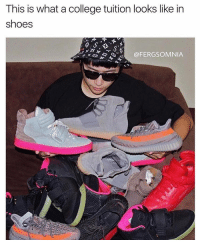 Memes, Sneakerhead, and 🤖: This is what a college tuition looks like in  shoes  @FERGSOMNIA @fergsomnia lol i used to be a fiend for sneakers but now i've calmed down. im still a sneakerhead tho but ion go crazy wit it