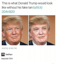 Please burn this: This is what Donald Trump would look  like without his fake tan  bzfd.it/  204n 920  4/5/16, 6:56 PM  taehyu  expose him Please burn this