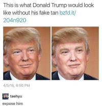 😂😂😂😂: This is what Donald Trump would look  like without his fake tan bzfd.it/  204n920  4/5/16, 6:56 PM  taehyu  expose him 😂😂😂😂