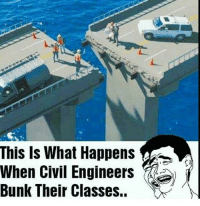 Engineering: This Is What Happens  When Civil Engineers  Bunk Their Classes.