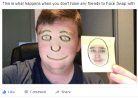 Friends, Face Swap, and Face: This is what happens when you don't have any friends to Face Swap with  Like -Comment → Share
