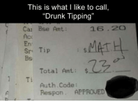 """amt: This is what I like to call,  """"Drunk Tipping""""  Can Bise Amt.  Sri Tip  Total Amt.  S  Ti  Auth Code  Respon. APPROVED"""