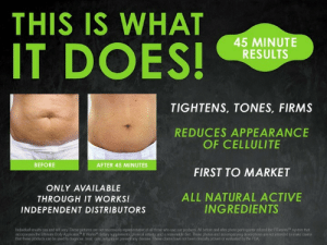 "meme-mage:  www.rockitwithgreens.com : THIS IS WHAT  IT DOES!  45 MINUTE  RESULTS  TIGHTENS, TONES, FIRMS  REDUCES APPEARANCE  OF CELLULITE  BEFORE  AFTER 45 MINUTES  FIRST TO MARKET  ONLY AVAILABLE  ALL NATURAL ACTIVE  INGREDIENTS  THROUGH IT WORKS!  INDEPENDENT DISTRIBUTORS  Individual results can and will vary. These pictures are not necessarily representative of all those who use our products. All before and after photo participants utiized the FITworks!"" system that  ncorporates the Uhmate Body Applicator"" It Works"" dietary supplements, physical activity, and a reasonable diet. These photos and accompanying descriptions are not intended to make daims  that these products can be used to diagnose, treat, cure, mitigate or prevent any disease. These claims have not been dinically proven or evaluated by the FDA meme-mage:  www.rockitwithgreens.com"