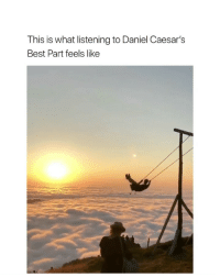 Beautiful, Best, and Girl Memes: This is what listening to Daniel Caesar's  Best Part feels like this song is so beautiful
