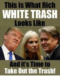 This is What Rich  WHITE TRASH  Looks Like  And it's Time to  Take Out the Trash! The trash is really starting to smell...