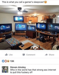 Ass, Internet, and Memes: This is what you call a gamer's sleepover!  Like  Comment  → Share  13K  Steven Ainsley  Who in the world has that strong ass internet  to pull this fuckery off 😂WTH