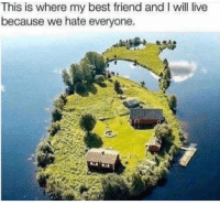 Where would y'all live: This is where my best friend and I will live  because we hate everyone. Where would y'all live