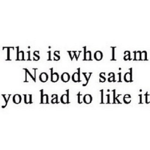 https://iglovequotes.net/: This is who I am  Nobody said  you had to like it https://iglovequotes.net/