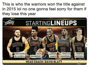 Abc, Cavs, and David Blatt: This is who the warriors won the title against  in 2015 lol no one gonna feel sorry for them if  they lose this year  STARTINGLINEUPS  LAUALIERS  CAVSCAVS  8  CAV CAVS CAVS  20  13  MATTHEW  DELLAVEDOVA  IMAN  SHUMPERT  TRISTAN  TIMOFEY  MOZGOV  LEBRON  JAMES THOMPSON  HEAD COACH: DAVID BLATT  abc Never forget.  (Via Njay3/Twitter)