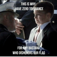 Memes, Zero, and 🤖: THIS IS WHY  HAVE ZERO TOLERANCE  FOR ANY BASTARD  WHO DISHONORS OUR FLAG