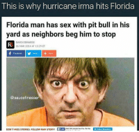 "Dank, Dogs, and Facebook: This is why hurricane irma hits Florida  Florida man has sex with pit bull in his  yard as neighbors beg him to stop  FS  DAVID EDWARDS  06 MAR 2014 AT 13:29 ET  Facebook  Twttier  @saucefinesser  DON'  T MISS STORIESFOLLOW RAWs  TORY  8 peopie ke hollow Orasnatory <p>Floridaman, Floridaman, humping dogs as a Floridaman can! via /r/dank_meme <a href=""https://ift.tt/2HirG0Y"">https://ift.tt/2HirG0Y</a></p>"