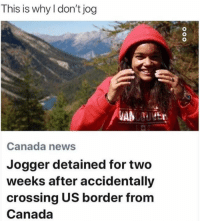 Dank, News, and Canada: This is why I don't jog  Canada news  Jogger detained for two  weeks after accidentally  crossing US border from  Canada A valid reason.