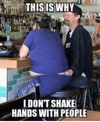 shaking hand: THIS IS WHY  I DONT SHAKE  HANDS WITH PEOPLE