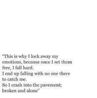 """Being Alone, Fall, and Free: This is why I lock away my  emotions, because once I set them  free, I fall hard.  I end up falling with no one there  to catch me.  So I crash into the pavement;  broken and alone"""""""