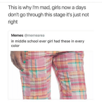 Girls, Lmao, and Lol: This is why I'm mad, girls now a days  don't go through this stage it's just not  right  Memes @memearea  in middle school ever girl had these in every  color I'm in middle school, and I must say.... WTF ARE THOSE 😂 omg lol memes makeitstop disgusting hellno lmao middleschool girl