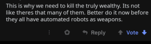 Murder is the only solution right?: This is why we need to kill the truly wealthy. Its not  like theres that many of them. Better do it now before  they all have automated robots as weapons.  Reply  Vote Murder is the only solution right?