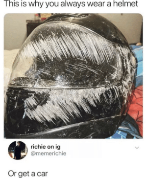 Car, Helmet, and Why: This is why you always wear a helmet  richie on ig  @memerichie  Or get a car Always be save my dudes