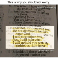 "Credit: @godcaresbro: This is why you should not worry  n You whom I have e  the ends of the earth  And called from its farthest  regions,  And said to you,  de bril at  ""You are My servant,  I have chosen you and have  10 Fear not, for am with you  Be not dismayed, for I am  :18  your God.  Deut. 316  I will strengthen you,  11 Yes, I will help you  I will uphold you with M  righteous right hand.  13 11 ""Behold, all those who d were  Bro  s incensed against you Credit: @godcaresbro"
