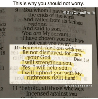 """Memes, Righteousness, and 🤖: This is why you should not worry.  ou whom I hav  @God CaresBro O  the ends of the earth,  And called from its farthest  regions,  And said to you,  br/ at  are My servant,  I have chosen you and have  10 Fear not, for I am with you  19 Be not dismayed, for I am  mi your Deut. 316  I will strengthen you,  Yes, I will help you,  I will uphold you with My  righteous right hand.  B r o  13 11 """"Behold, all those who were  incensed against you God is always with you."""