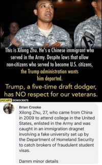 (GC): This is Xilong Zhu. He's a Chinese immigrant w  served in the Army. Despite lows that allow  non-citizens who served to become U.S. citizens,  the Trump administration wants  him deported  Trump, a five-time draft dodger,  has NO respect for our veterans.  OCCUPY  DEMOCRATS  Brian Crooke  Xilong Zhu, 27, who came from China  in 2009 to attend college in the United  States, enlisted in the Army and was  caught in an immigration dragnet  involving a fake university set up by  the Department of Homeland Security  to catch brokers of fraudulent student  visas  Damm minor details (GC)