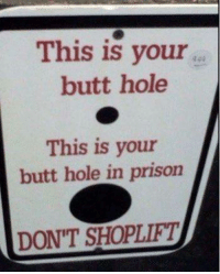 Dank, 🤖, and Prisoners: This is your  butt hole  This is your  l  butt hole in prison  DONT SHOPLIFTI
